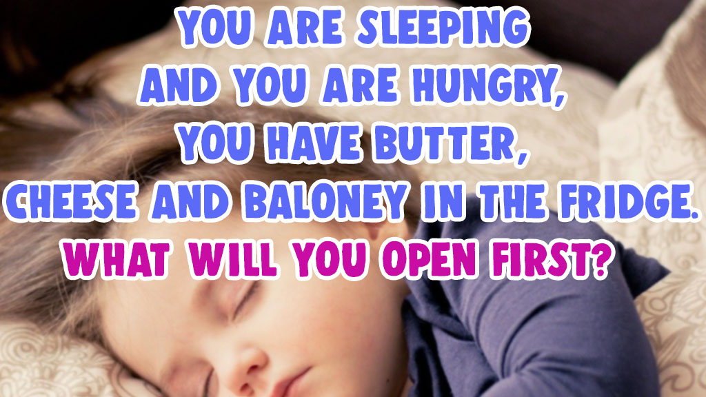 You are sleeping and you are hungry cheese butter What will you open first